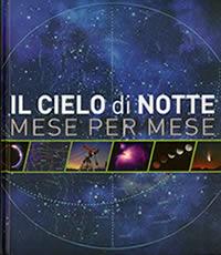 Il Cielo di Notte, mese per mese - Atlante con mappe del cielo, per riconoscere stelle, pianeti, piogge di meteoriti, fasi lunari, eclissi